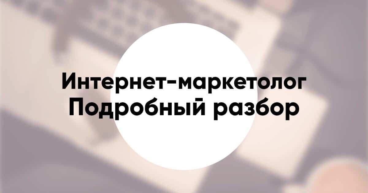Профессия Интернет-маркетолог кто это, что делает и что нужно знать, зарплата и как стать