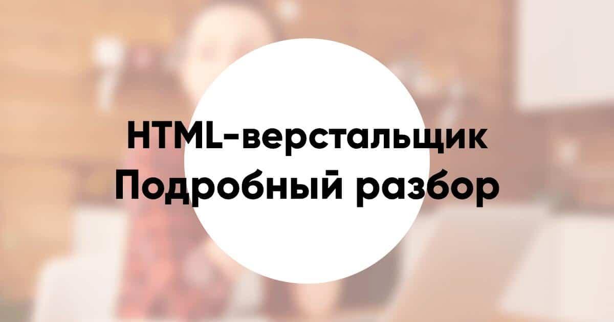 Профессия HTML-верстальщик - кто это, что делает и чем занимается, что нужно знать и уметь, зарплата и как стать