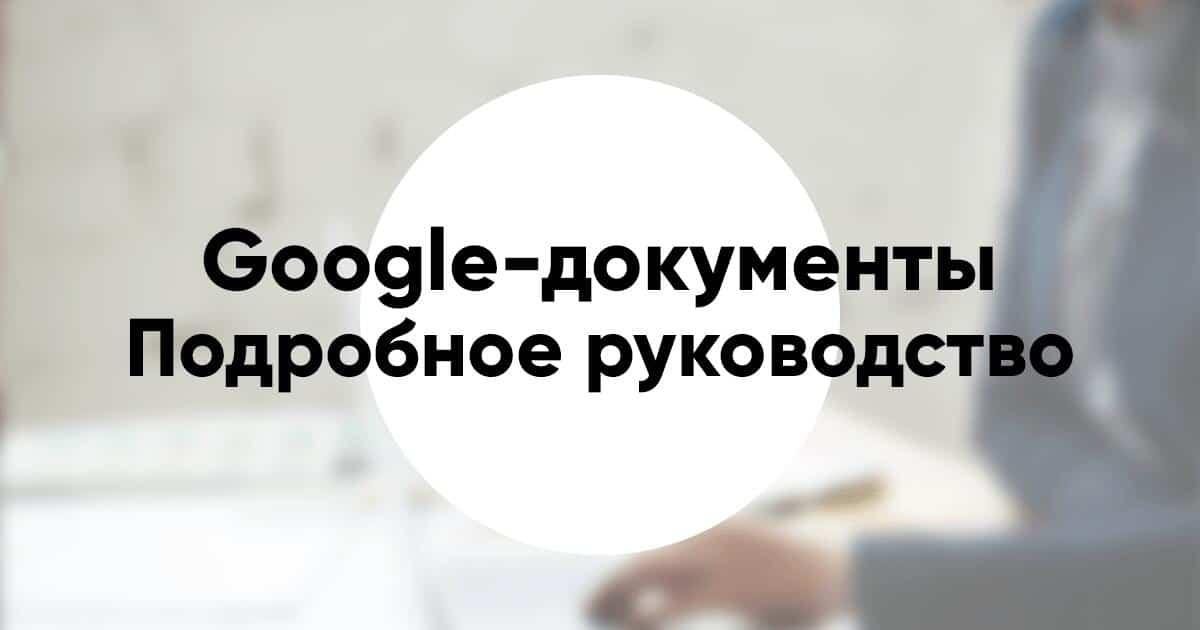 Подробное руководство как работать в Google документах