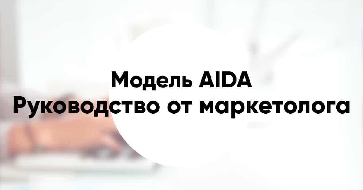 Модель AIDA: руководство от маркетолога, удачные примеры